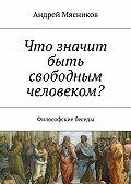 Андрей Мясников -Что значит быть свободным человеком? Философские беседы