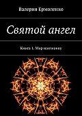 Валерия Ермоленко -Святой ангел. Книга 1. Мир наизнанку
