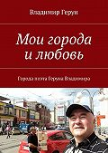 Владимир Герун -Мои города илюбовь. Города поэта Геруна Владимира