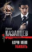 Кирилл Казанцев -Научи меня убивать