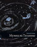 Евгений Васильевич Клюев - Музыка на Титанике (сборник)