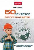 Елена Южакова -50 секретов воспитания детей, или Как воспитать сына, который строит дом