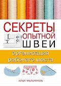 Илья Мельников -Секреты опытной швеи: организация рабочего места