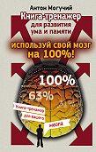 Антон Могучий -Используй свой мозг на 100%! Книга-тренажер для развития ума и памяти