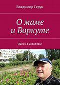 Владимир Герун -Омаме иВоркуте. Жизнь вЗаполярье