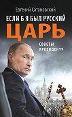 Евгений Сатановский -Если б я был русский царь. Советы Президенту