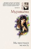 Ирина Муравьева - Мы простимся на мосту