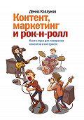 Денис Каплунов -Контент, маркетинг и рок-н-ролл. Книга-муза для покорения клиентов в интернете