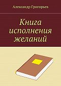 Александр Владимирович Григорьев -Книга исполнения желаний