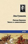 Лев Гумилев -Ритмы Евразии: Эпохи и цивилизации