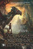Майкл Суэнвик - Хроники железных драконов (сборник)