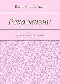 Елена Сперанская -Река жизни. Тривиальные рассказы