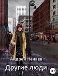 Андрей Нечаев -Другие люди