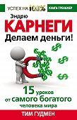Тим Гудмен - Эндрю Карнеги. Делаем деньги! 15 уроков от самого богатого человека мира