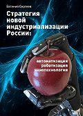 Евгений Сергеев -Стратегия новой индустриализации России: автоматизация, роботизация, нанотехнологии