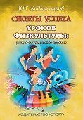 Юрий Коджаспиров -Секреты успеха уроков физкультуры: учебно-методическое пособие