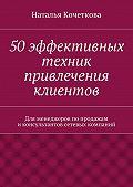 Наталья Кочеткова - 50эффективных техник привлечения клиентов
