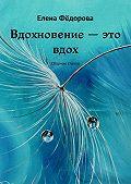 Елена Фёдорова -Вдохновение – это вдох. Сборник стихов