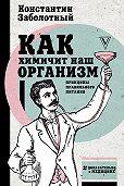 Константин Заболотный -Как химичит наш организм: принципы правильного питания