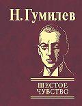 Николай Гумилев -Шестое чувство