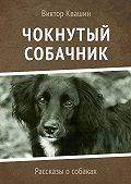 Виктор Квашин -Чокнутый собачник. Рассказы о собаках