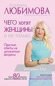 Екатерина Любимова -Чего хотят женщины. Простые ответы на деликатные вопросы