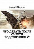 Алексей Мирный -Что делать после смерти родственника?