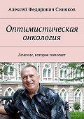 Алексей Синяков -Оптимистическая онкология. Лечение, которое помогает
