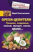 Юрий Константинов - Орехи-целители. Грецкие, кедровые, кешью, фундук, кокос, арахис…