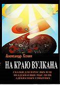 Александр Холин -На краю вулкана. Сказки для взрослых, или Неадекватные мысли об адекватных событиях