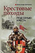 Александр Доманин -Крестовые походы. Под сенью креста