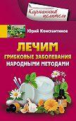 Юрий Константинов - Лечим грибковые заболевания народными методами