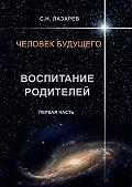 Сергей Лазарев - Человек будущего. Воспитание родителей. Первая часть