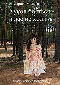 Лариса Малмыгина -Кукол бояться – в лес неходить. Мистические истории