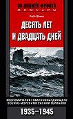 Карл  Дениц -Десять лет и двадцать дней. Воспоминания главнокомандующего военно-морскими силами Германии. 1935-1945