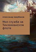 Александр Щербаков -Моя служба на Тихоокеанском флоте