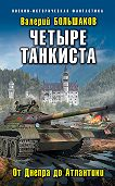 Валерий Петрович Большаков -Четыре танкиста. От Днепра до Атлантики