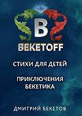 Дмитрий Бекетов - Стихи для детей. Приключения Бекетика