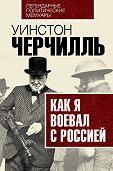 Уинстон Спенсер Черчилль -Как я воевал с Россией