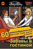 Андрей Райдер - Секс-каталог «Забавы в гостиной». Для тех, кому тесно в спальне. 60 разнообразных поз для стола, стула, дивана и кресла