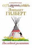 Элизабет Гилберт - Последний романтик