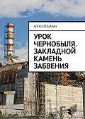 Алексей Шихан -Урок Чернобыля. Закладной камень забвения
