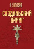Валерий Анисимов -Суздальский варяг. Книга 1. Том 1.