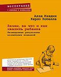 Алан Каздин, Карло Ротелла - Зачем, за что и как хвалить ребенка. Неожиданные результаты воспитания похвалой