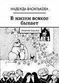 Надежда Василькова - Вжизни всякое бывает