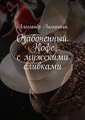 Александр Ламантин -Озабоченный. Кофе смужскими сливками