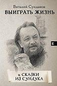 Виталий Сундаков -Выиграть жизнь. Сказки из сундука