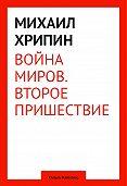 Михаил Хрипин - Воина миров. Второе пришествие