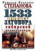 Наталья Ивановна Степанова - 1533 новых заговора сибирской целительницы