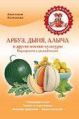 Анастасия Колпакова -Арбуз, дыня, алыча и другие южные культуры. Выращиваем в средней полосе